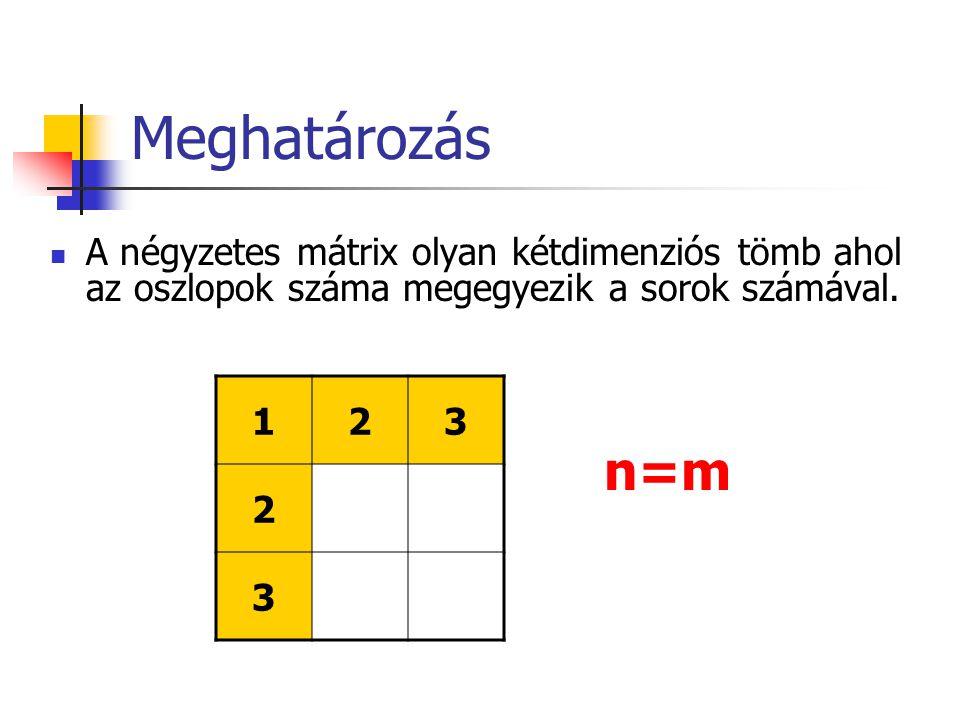 Meghatározás A négyzetes mátrix olyan kétdimenziós tömb ahol az oszlopok száma megegyezik a sorok számával. 123 2 3 n=m