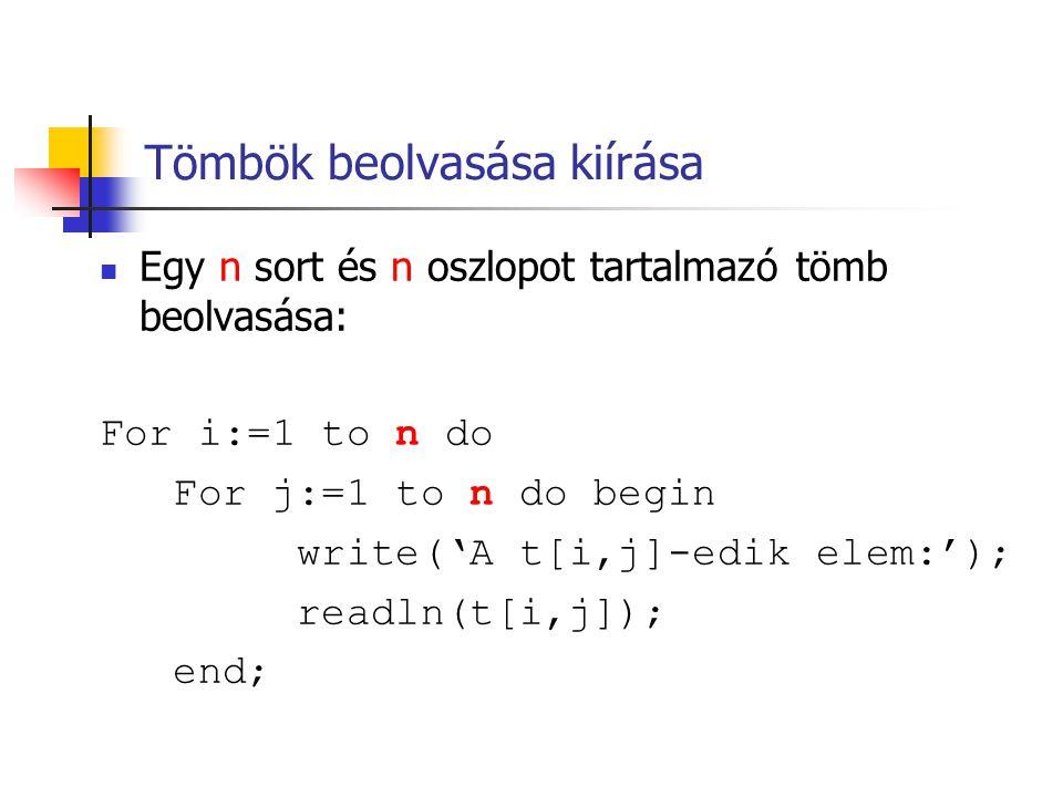 Tömbök beolvasása kiírása Egy n sort és n oszlopot tartalmazó tömb beolvasása: For i:=1 to n do For j:=1 to n do begin write('A t[i,j]-edik elem:'); r