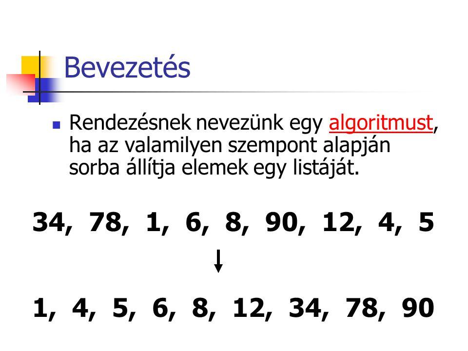 Bevezetés Rendezésnek nevezünk egy algoritmust, ha az valamilyen szempont alapján sorba állítja elemek egy listáját.algoritmust 34, 78, 1, 6, 8, 90, 1