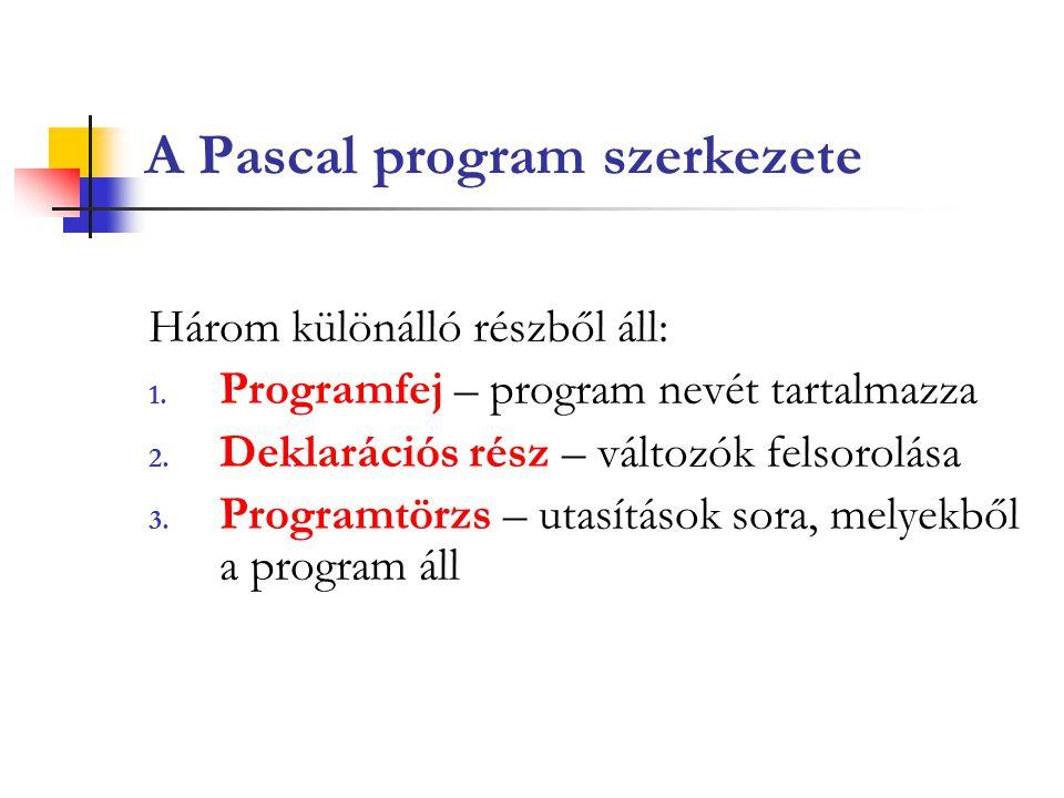 A Pascal program szerkezete Három különálló részből áll: 1. Programfej – program nevét tartalmazza 2. Deklarációs rész – változók felsorolása 3. Progr
