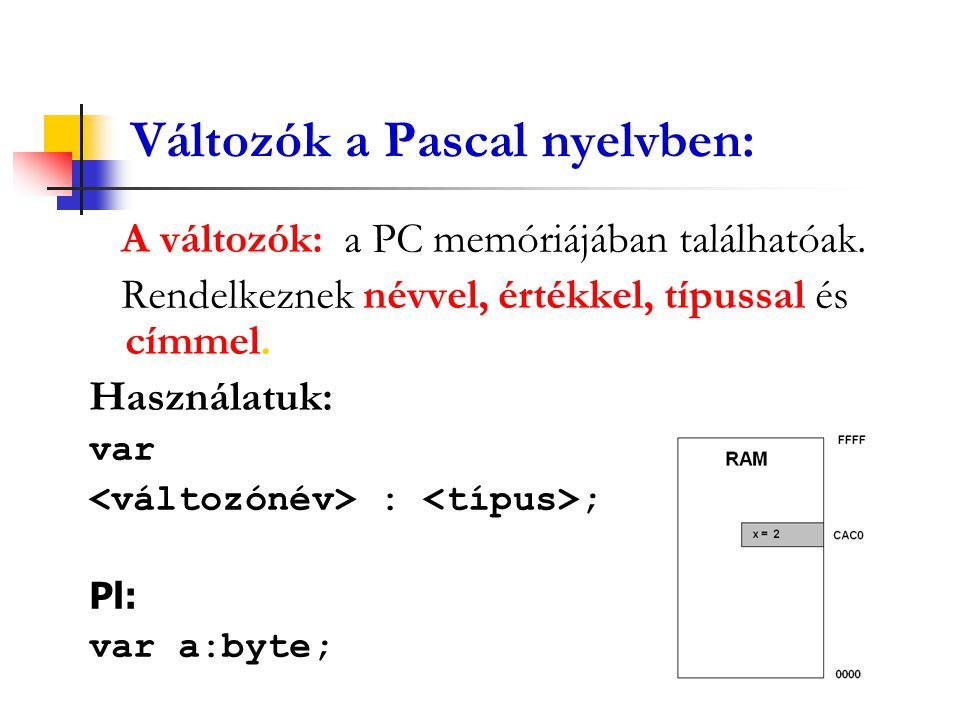 Változók a Pascal nyelvben: A változók: a PC memóriájában találhatóak. Rendelkeznek névvel, értékkel, típussal és címmel. Használatuk: var : ; Pl: var