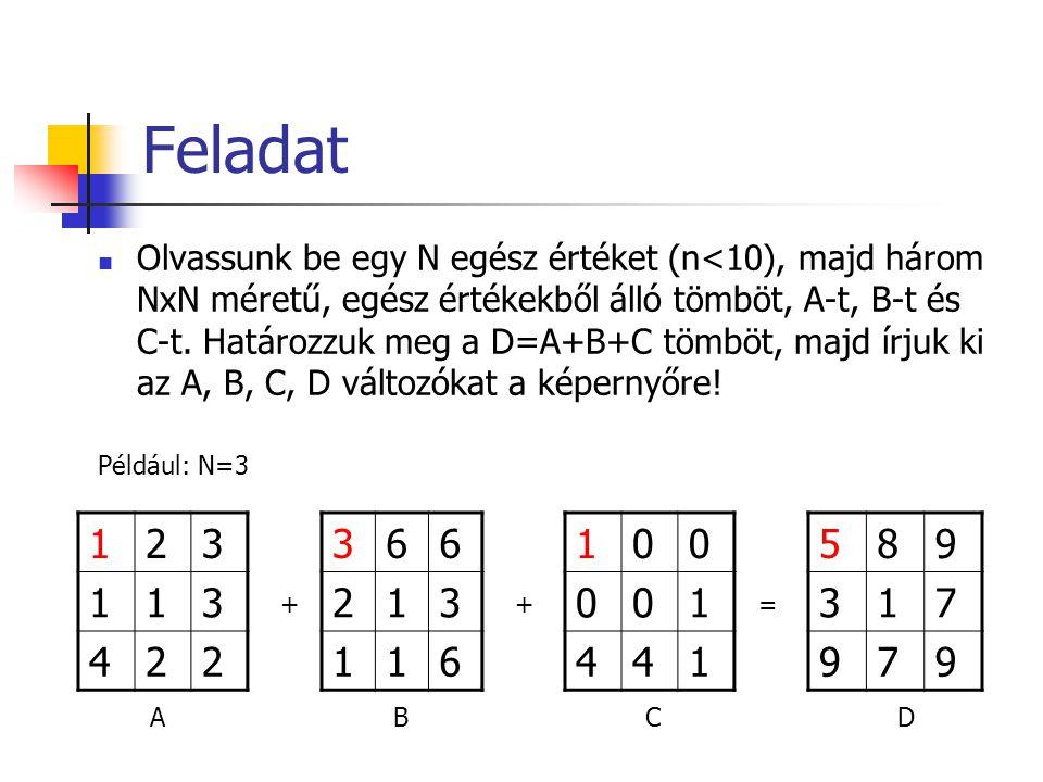 Feladat Olvassunk be egy N egész értéket (n<10), majd három NxN méretű, egész értékekből álló tömböt, A-t, B-t és C-t.
