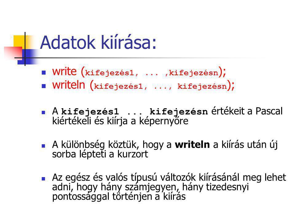 { Példa: Kiírásra} program kiiras; var a, b :integer; c, d :real; begin readln(a, b); read(c); read(d); write('Az a szam', a); write(a+b); writeln(c); writeln(d:6:3) {valós szám 6 karakteren 3 tizeses pontossággal} readln; end.