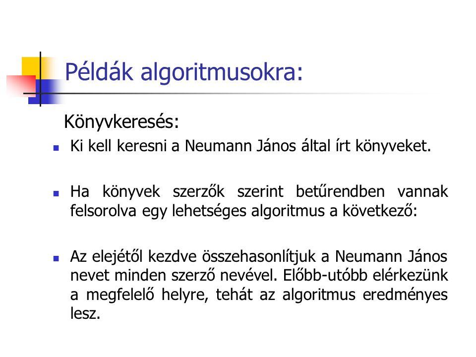 Példák algoritmusokra: Könyvkeresés: Ki kell keresni a Neumann János által írt könyveket. Ha könyvek szerzők szerint betűrendben vannak felsorolva egy