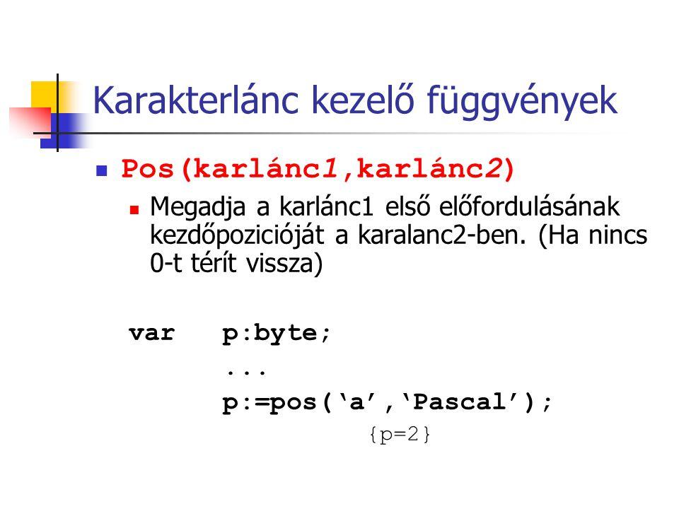 Karakterlánc kezelő függvények Pos(karlánc1,karlánc2) Megadja a karlánc1 első előfordulásának kezdőpozicióját a karalanc2-ben. (Ha nincs 0-t térít vis