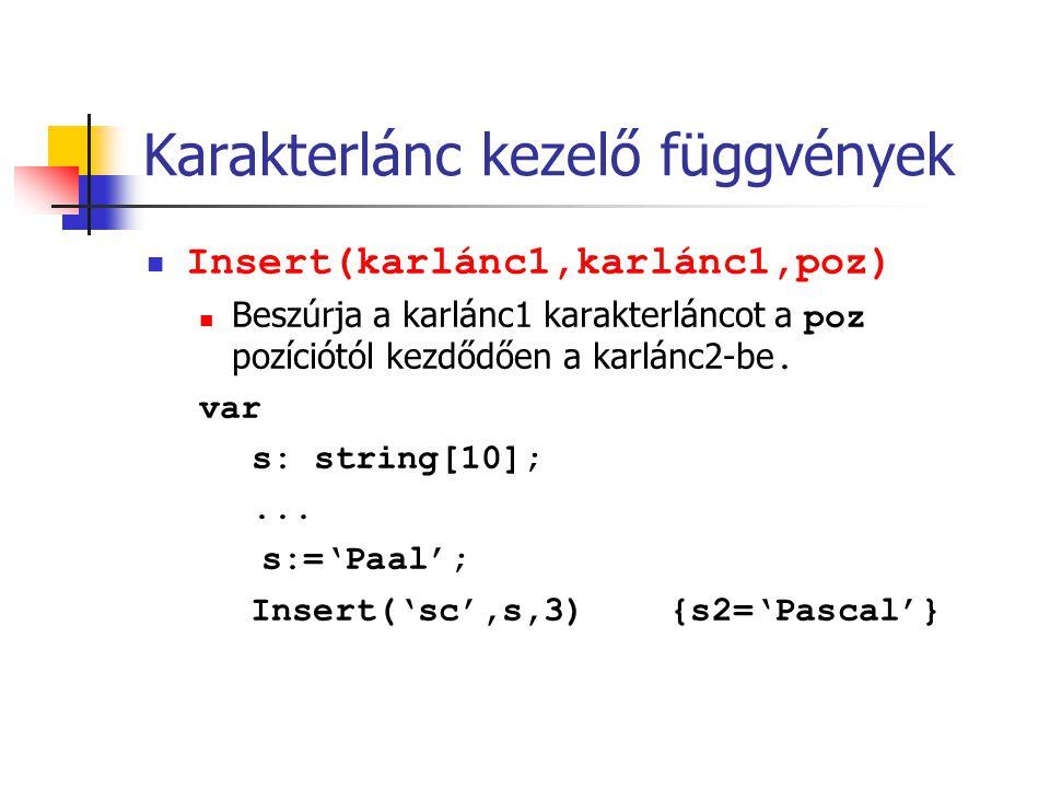 Karakterlánc kezelő függvények Insert(karlánc1,karlánc1,poz) Beszúrja a karlánc1 karakterláncot a poz pozíciótól kezdődően a karlánc2-be. var s: strin
