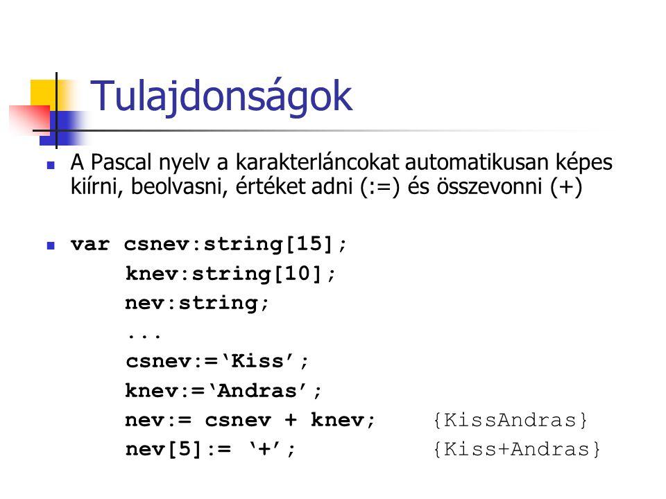 Tulajdonságok A Pascal nyelv a karakterláncokat automatikusan képes kiírni, beolvasni, értéket adni (:=) és összevonni (+) var csnev:string[15]; knev: