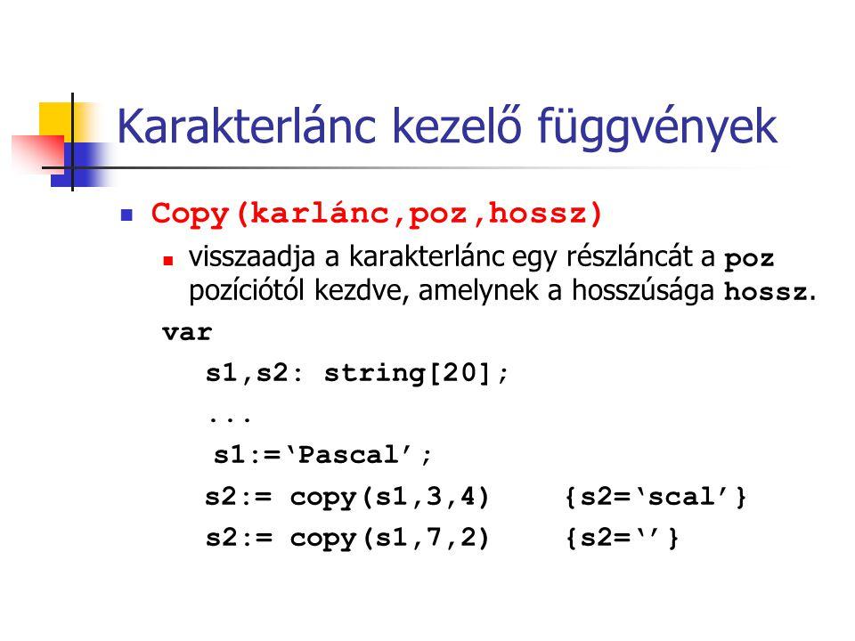 Karakterlánc kezelő függvények Copy(karlánc,poz,hossz) visszaadja a karakterlánc egy részláncát a poz pozíciótól kezdve, amelynek a hosszúsága hossz.