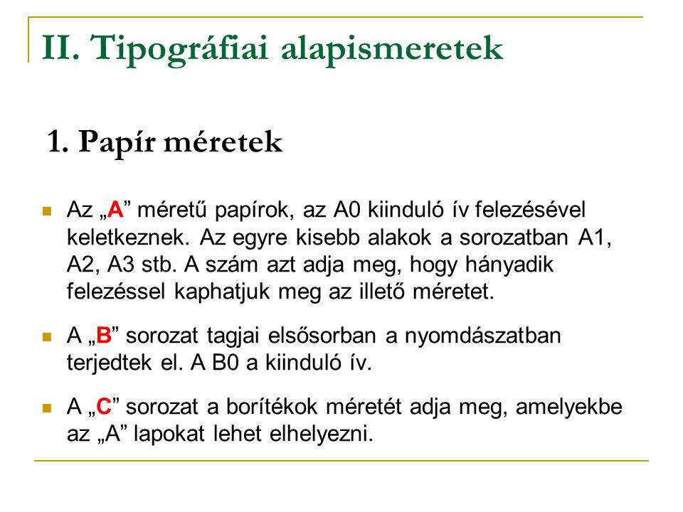 """II. Tipográfiai alapismeretek Az """"A"""" méretű papírok, az A0 kiinduló ív felezésével keletkeznek. Az egyre kisebb alakok a sorozatban A1, A2, A3 stb. A"""