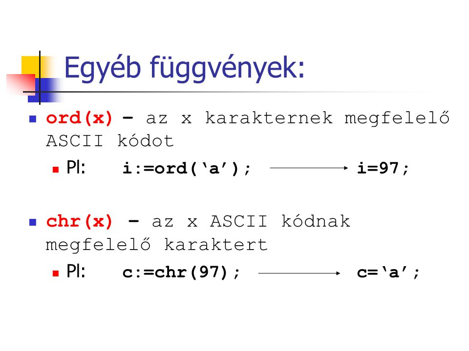 Egyéb függvények: ord(x) – az x karakternek megfelelő ASCII kódot Pl: i:=ord('a'); i=97; chr(x) – az x ASCII kódnak megfelelő karaktert Pl: c:=chr(97); c='a';