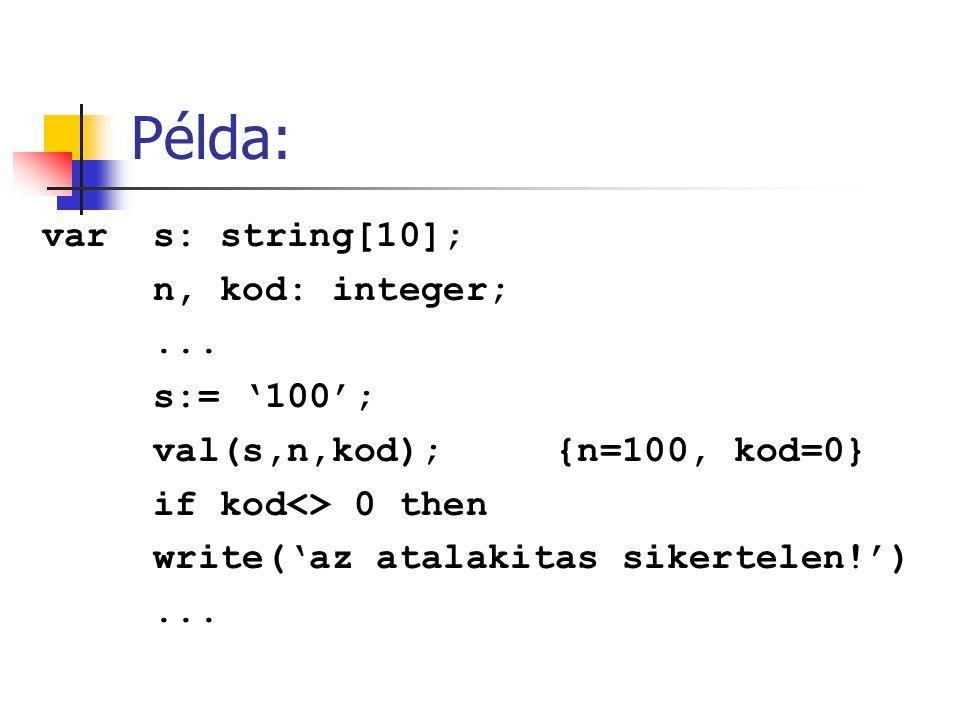 Példa: var s: string[10]; n, kod: integer;... s:= '100'; val(s,n,kod); {n=100, kod=0} if kod<> 0 then write('az atalakitas sikertelen!')...