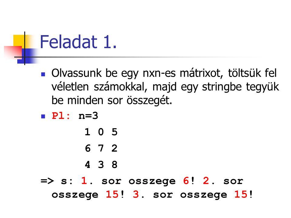 Feladat 1. Olvassunk be egy nxn-es mátrixot, töltsük fel véletlen számokkal, majd egy stringbe tegyük be minden sor összegét. Pl: n=3 1 0 5 6 7 2 4 3