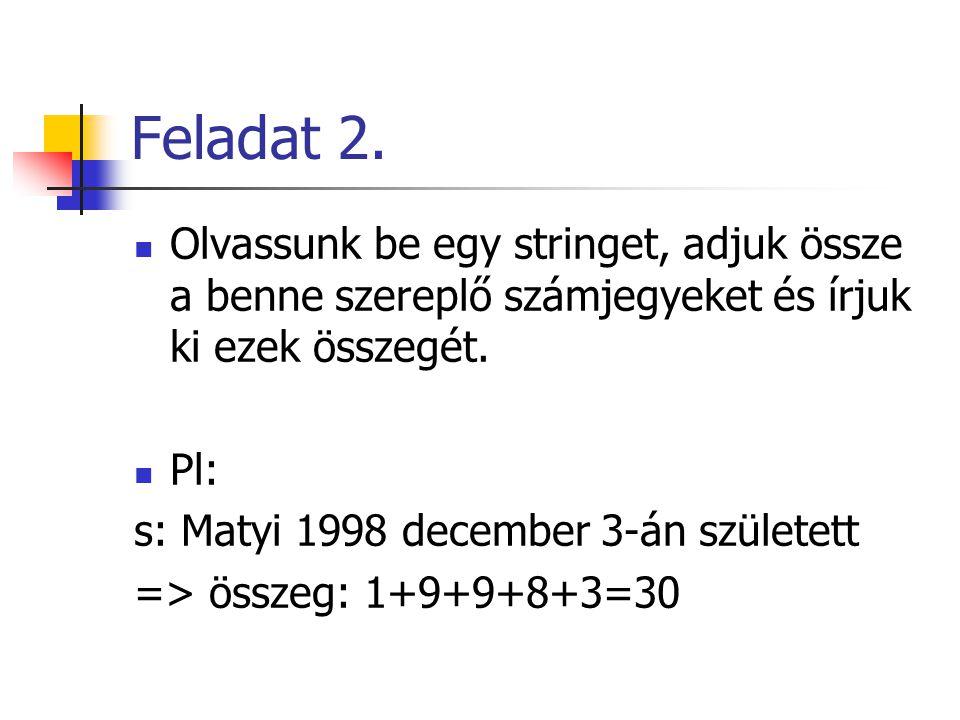 Feladat 2. Olvassunk be egy stringet, adjuk össze a benne szereplő számjegyeket és írjuk ki ezek összegét. Pl: s: Matyi 1998 december 3-án született =