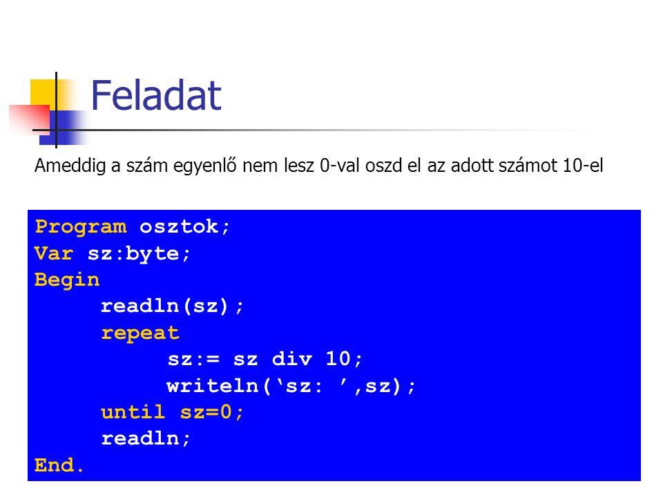 Feladat Ameddig a szám egyenlő nem lesz 0-val oszd el az adott számot 10-el Program osztok; Var sz:byte; Begin readln(sz); repeat sz:= sz div 10; writeln('sz: ',sz); until sz=0; readln; End.