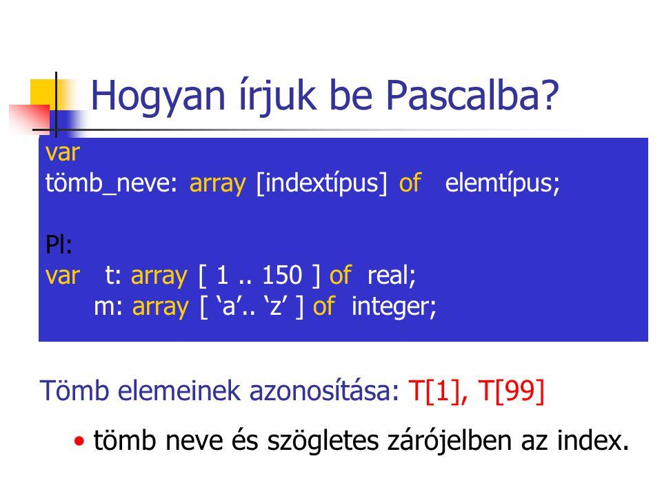 Hogyan írjuk be Pascalba? var tömb_neve: array [indextípus] of elemtípus; Pl: var t: array [ 1.. 150 ] of real; m: array [ 'a'.. 'z' ] of integer; Töm