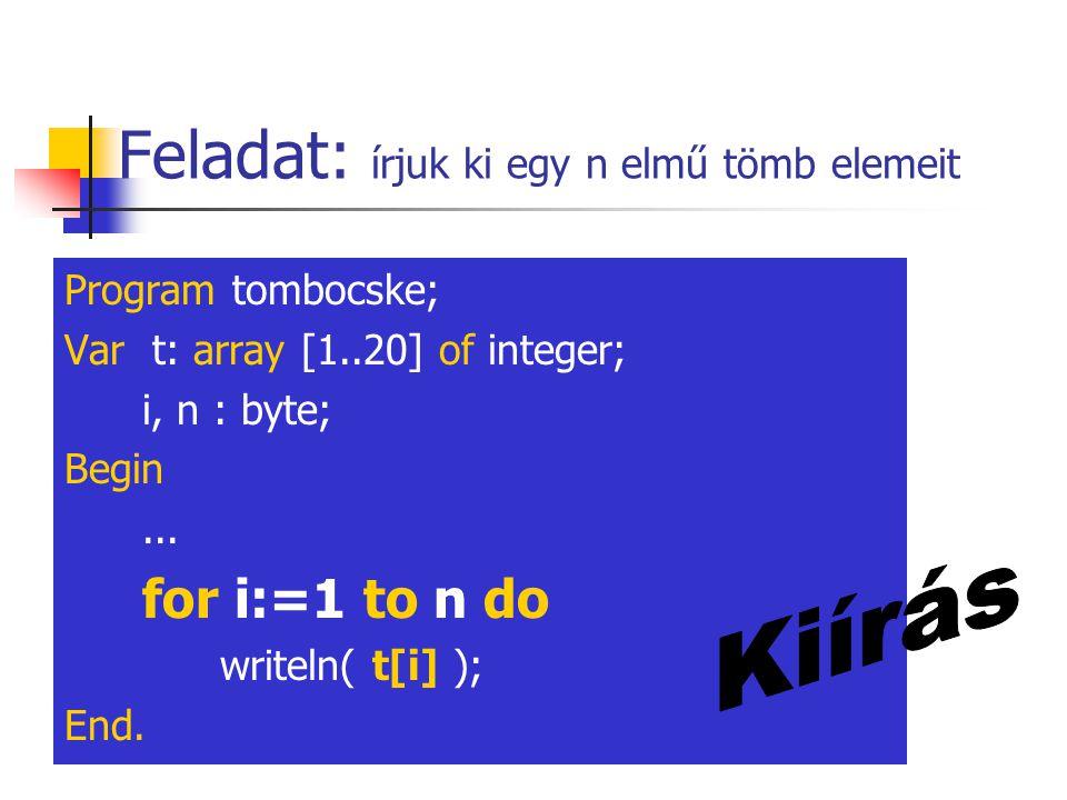 Feladat: írjuk ki egy n elmű tömb elemeit Program tombocske; Var t: array [1..20] of integer; i, n : byte; Begin... for i:=1 to n do writeln( t[i] );
