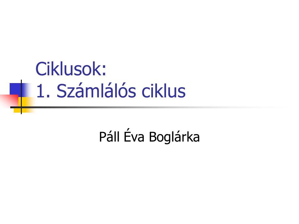 Ciklusok: 1. Számlálós ciklus Páll Éva Boglárka