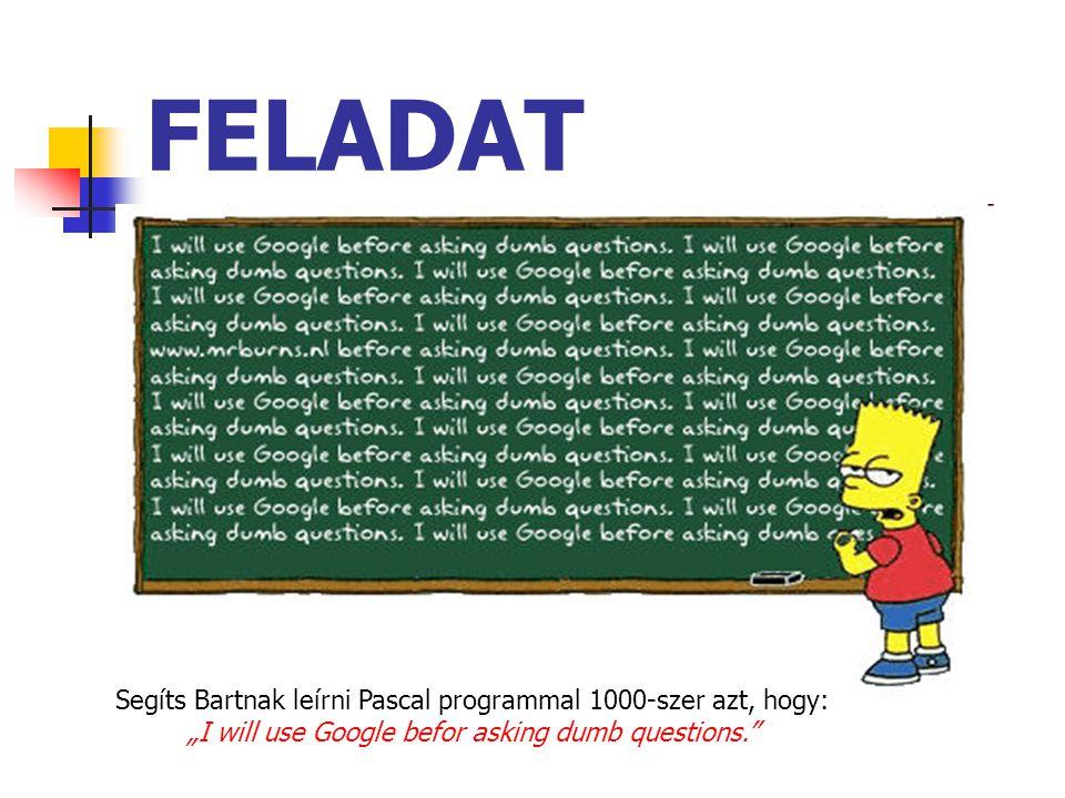 """FELADAT Segíts Bartnak leírni Pascal programmal 1000-szer azt, hogy: """"I will use Google befor asking dumb questions."""""""