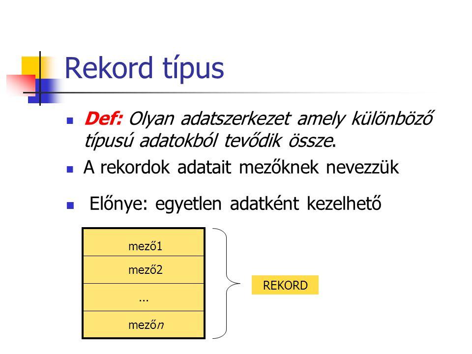 Rekord típus Def: Olyan adatszerkezet amely különböző típusú adatokból tevődik össze. A rekordok adatait mezőknek nevezzük Előnye: egyetlen adatként k