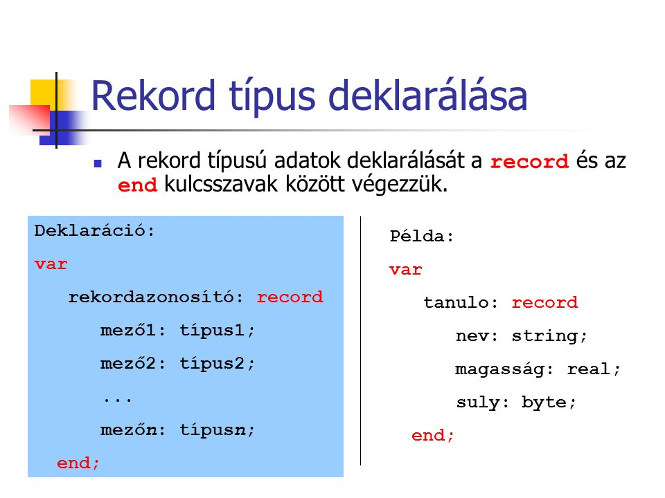 Rekord típus deklarálása A rekord típusú adatok deklarálását a record és az end kulcsszavak között végezzük. Deklaráció: var rekordazonosító: record m