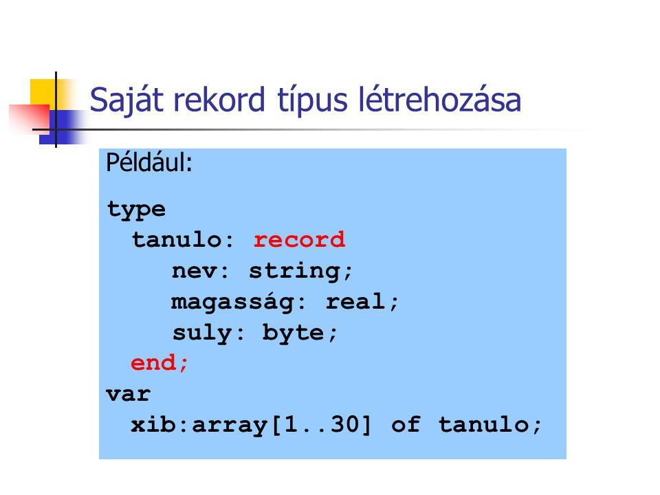 Saját rekord típus létrehozása Például: type tanulo: record nev: string; magasság: real; suly: byte; end; var xib:array[1..30] of tanulo;