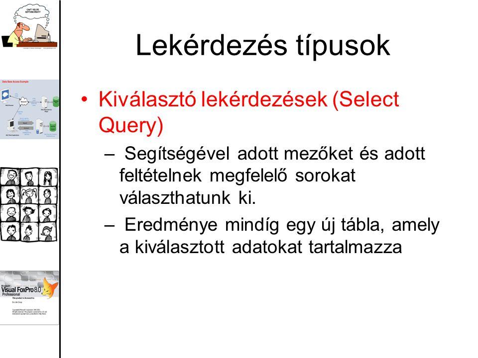 Lekérdezés típusok Kiválasztó lekérdezések (Select Query) – Segítségével adott mezőket és adott feltételnek megfelelő sorokat választhatunk ki.