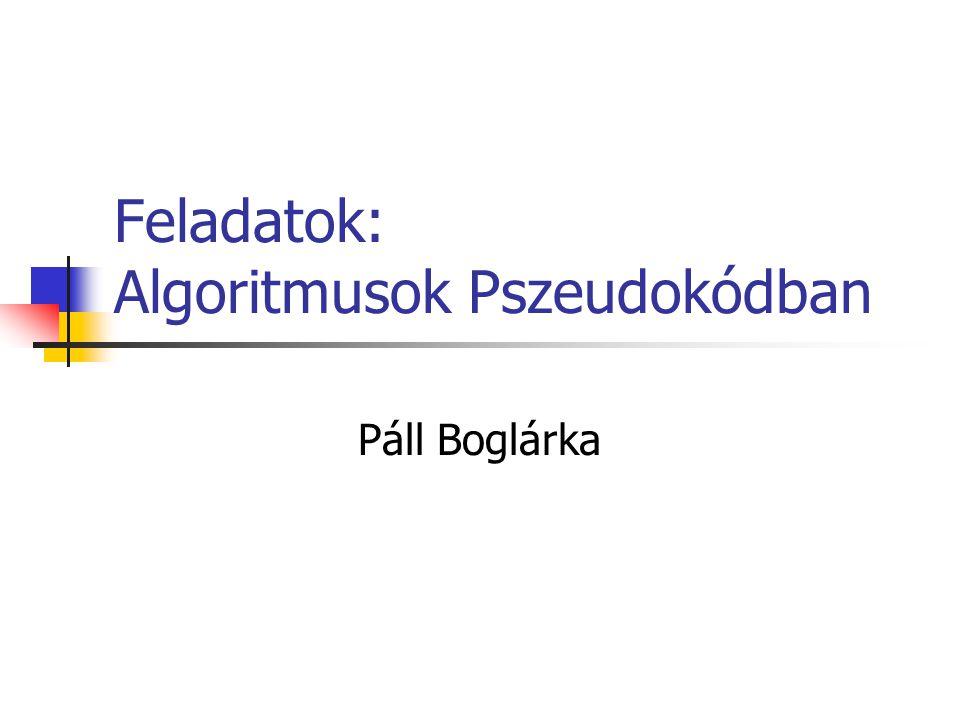 Feladatok: Algoritmusok Pszeudokódban Páll Boglárka