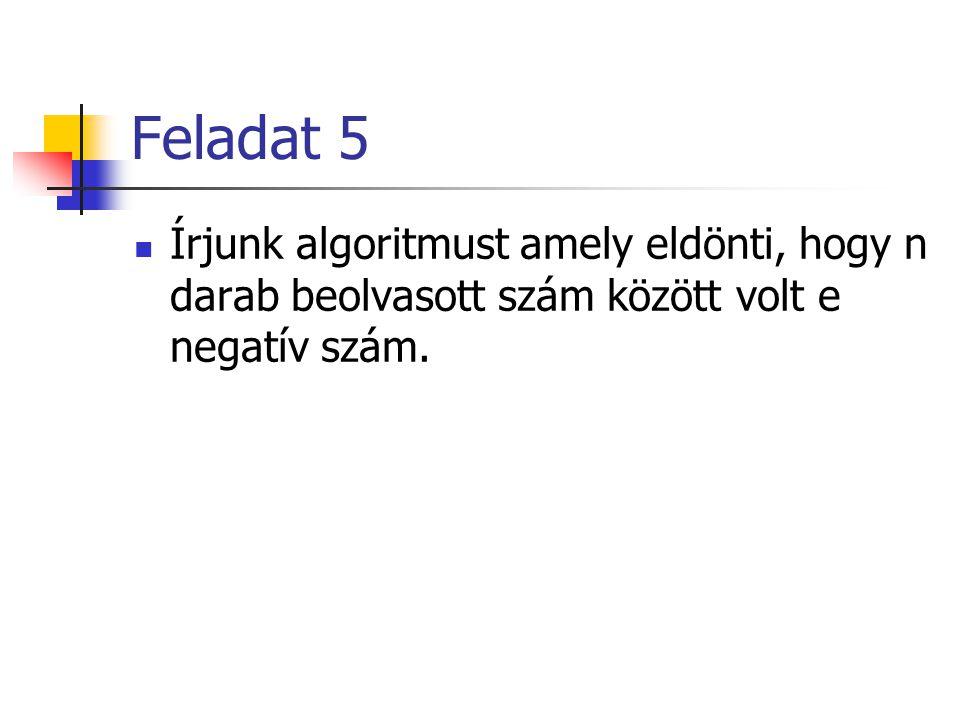 Feladat 5 Írjunk algoritmust amely eldönti, hogy n darab beolvasott szám között volt e negatív szám.