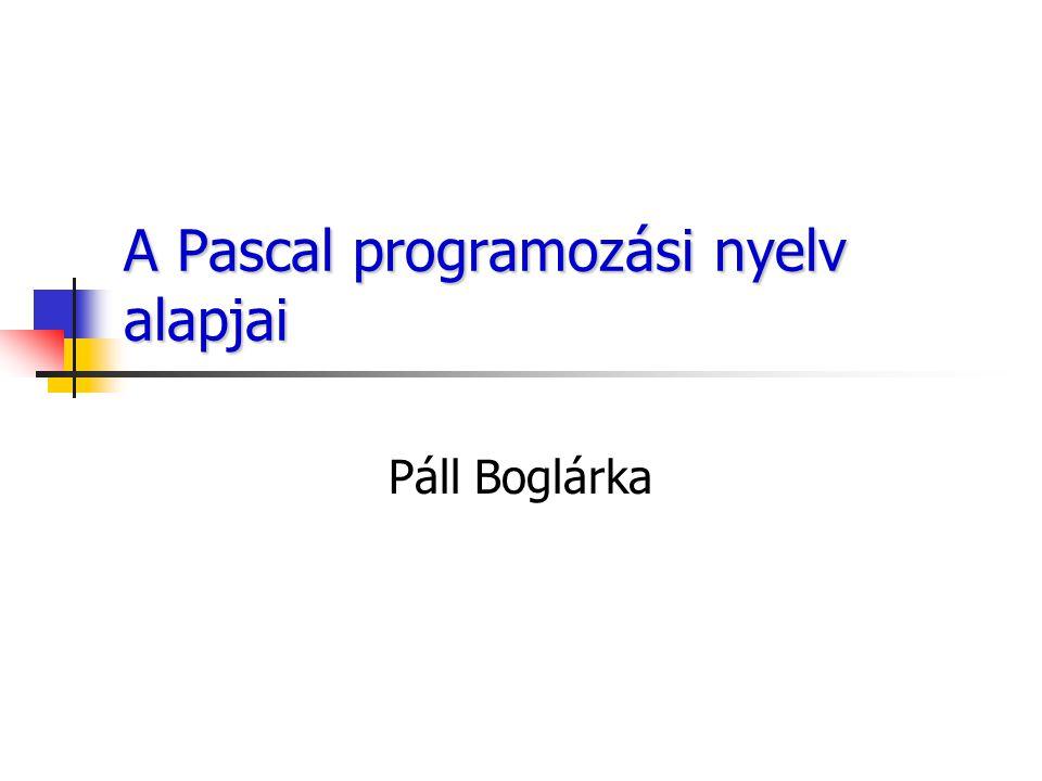 A Pascal programozási nyelv alapjai Páll Boglárka