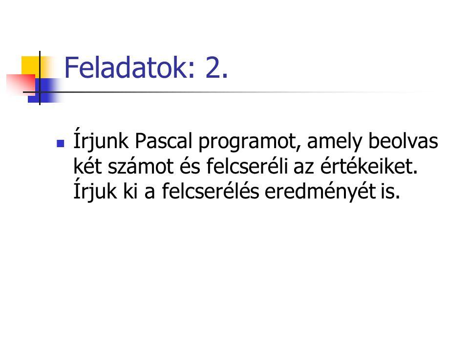 Feladatok: 2. Írjunk Pascal programot, amely beolvas két számot és felcseréli az értékeiket. Írjuk ki a felcserélés eredményét is.