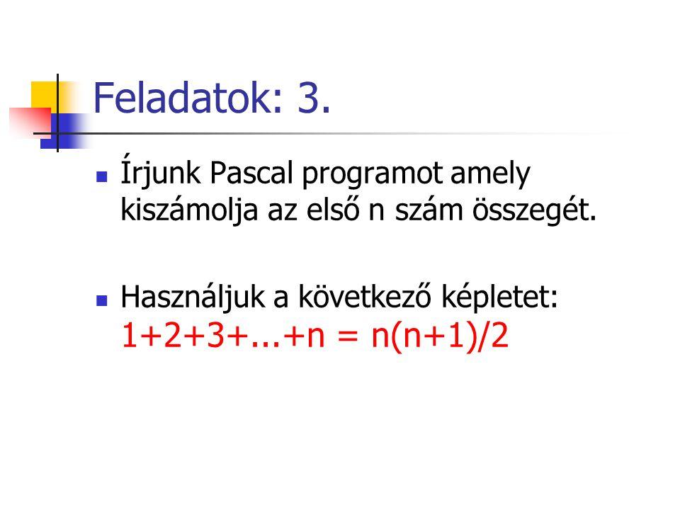 Feladatok: 3. Írjunk Pascal programot amely kiszámolja az első n szám összegét. Használjuk a következő képletet: 1+2+3+...+n = n(n+1)/2