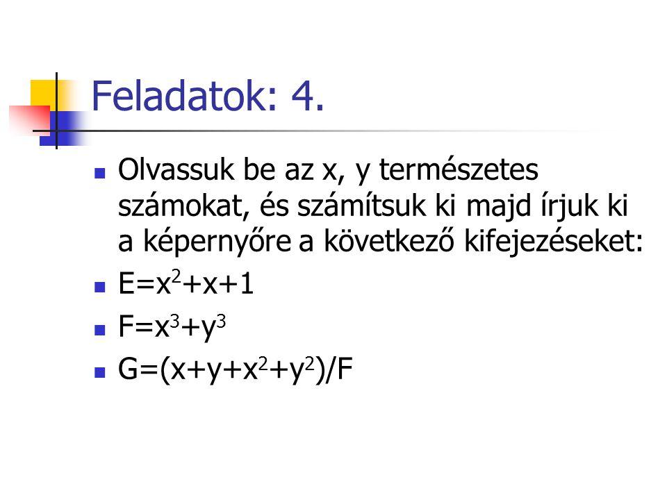 Feladatok: 4. Olvassuk be az x, y természetes számokat, és számítsuk ki majd írjuk ki a képernyőre a következő kifejezéseket: E=x 2 +x+1 F=x 3 +y 3 G=