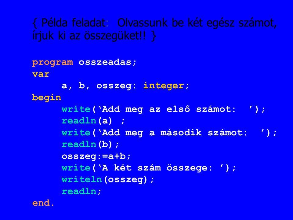 { Példa feladat: Olvassunk be két egész számot, írjuk ki az összegüket!! } program osszeadas; var a, b, osszeg: integer; begin write('Add meg az első