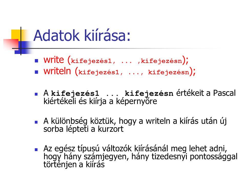 Adatok kiírása: write ( kifejezés1,...,kifejezésn ); writeln ( kifejezés1,..., kifejezésn ); A kifejezés1... kifejezésn értékeit a Pascal kiértékeli é