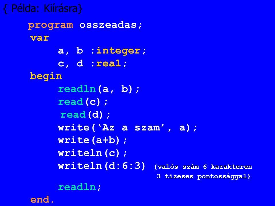 { Példa: Kiírásra} program osszeadas; var a, b :integer; c, d :real; begin readln(a, b); read(c); read(d); write('Az a szam', a); write(a+b); writeln(
