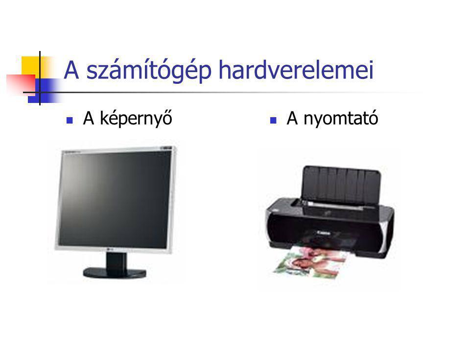 A képernyő A nyomtató A számítógép hardverelemei