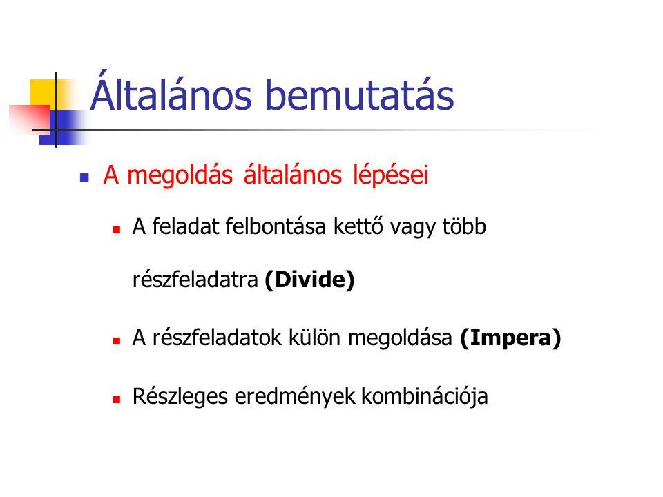Általános bemutatás A megoldás általános lépései A feladat felbontása kettő vagy több részfeladatra (Divide) A részfeladatok külön megoldása (Impera) Részleges eredmények kombinációja