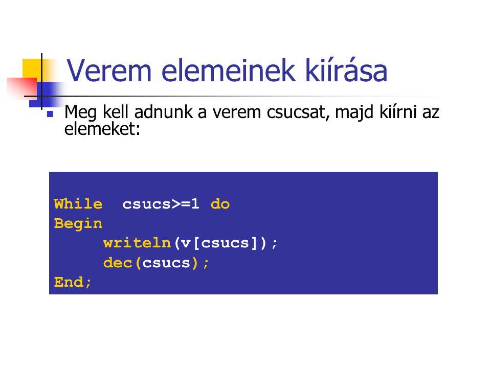 Verem elemeinek kiírása Meg kell adnunk a verem csucsat, majd kiírni az elemeket: While csucs>=1 do Begin writeln(v[csucs]); dec(csucs); End;