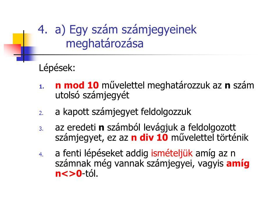 4. a) Egy szám számjegyeinek meghatározása Lépések: 1. n mod 10 művelettel meghatározzuk az n szám utolsó számjegyét 2. a kapott számjegyet feldolgozz