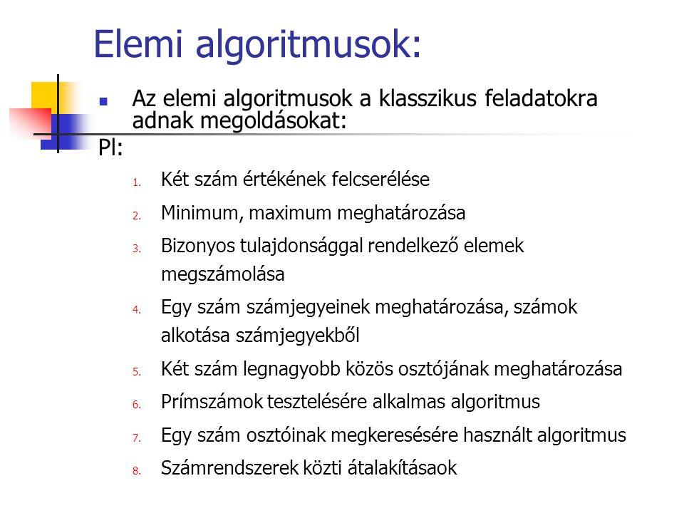 Elemi algoritmusok: Az elemi algoritmusok a klasszikus feladatokra adnak megoldásokat: Pl: 1. Két szám értékének felcserélése 2. Minimum, maximum megh