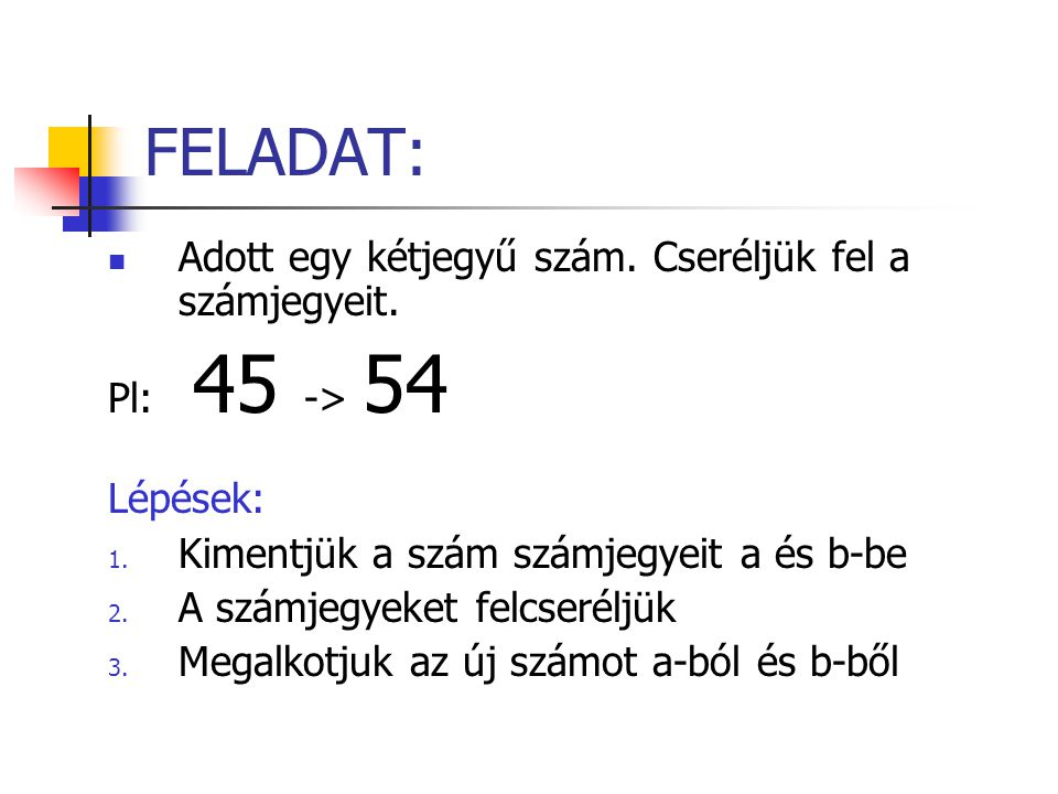 FELADAT: Adott egy kétjegyű szám. Cseréljük fel a számjegyeit. Pl: 45 -> 54 Lépések: 1. Kimentjük a szám számjegyeit a és b-be 2. A számjegyeket felcs