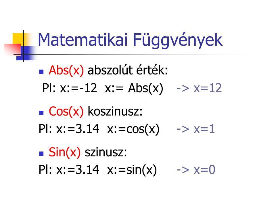 Matematikai Függvények Abs(x) abszolút érték: Pl: x:=-12 x:= Abs(x) -> x=12 Cos(x) koszinusz: Pl: x:=3.14 x:=cos(x) -> x=1 Sin(x) szinusz: Pl: x:=3.14 x:=sin(x) -> x=0