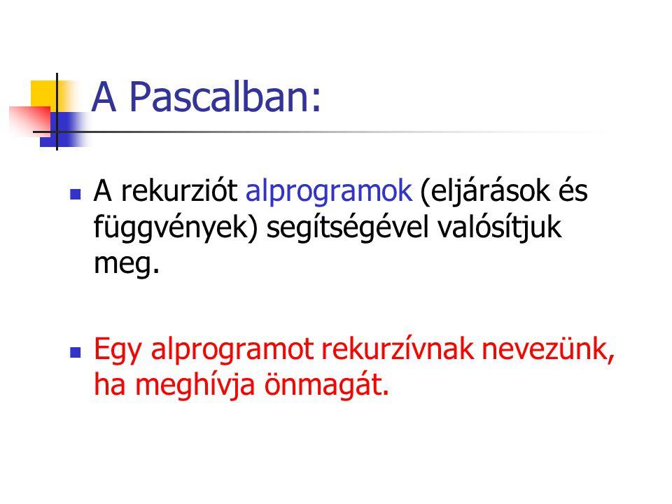A Pascalban: A rekurziót alprogramok (eljárások és függvények) segítségével valósítjuk meg. Egy alprogramot rekurzívnak nevezünk, ha meghívja önmagát.