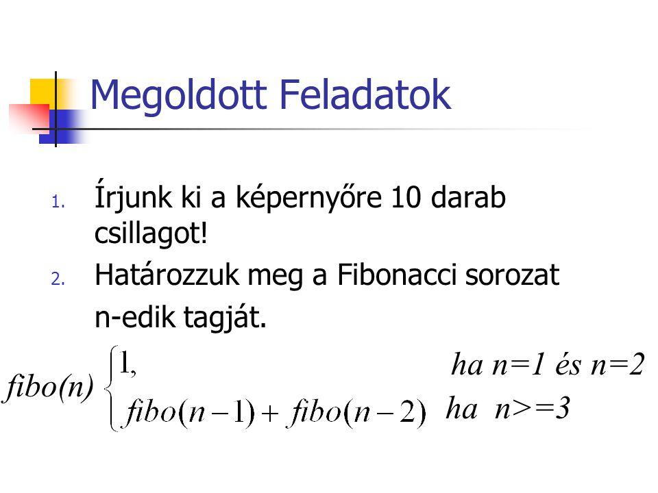 Megoldott Feladatok 1. Írjunk ki a képernyőre 10 darab csillagot! 2. Határozzuk meg a Fibonacci sorozat n-edik tagját. ha n=1 és n=2 ha n>=3 fibo(n)