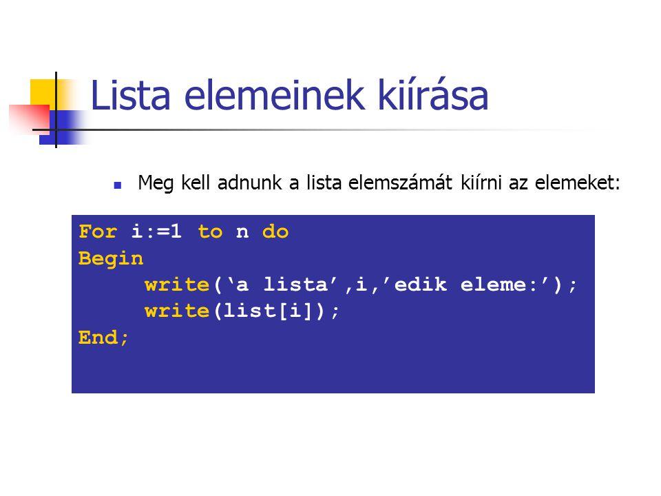 Lista elemeinek kiírása Meg kell adnunk a lista elemszámát kiírni az elemeket: For i:=1 to n do Begin write('a lista',i,'edik eleme:'); write(list[i]); End;