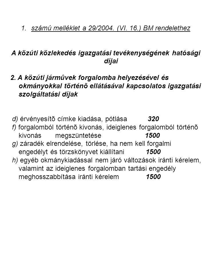 1.számú melléklet a 29/2004. (VI. 16.) BM rendelethez A közúti közlekedés igazgatási tevékenységének hatósági díjai 2. A közúti jármûvek forgalomba he