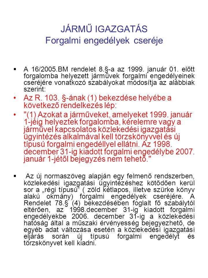 JÁRMŰ IGAZGATÁS Forgalmi engedélyek cseréje  A 16/2005.BM rendelet 8.§-a az 1999. január 01. előtt forgalomba helyezett járművek forgalmi engedélyein