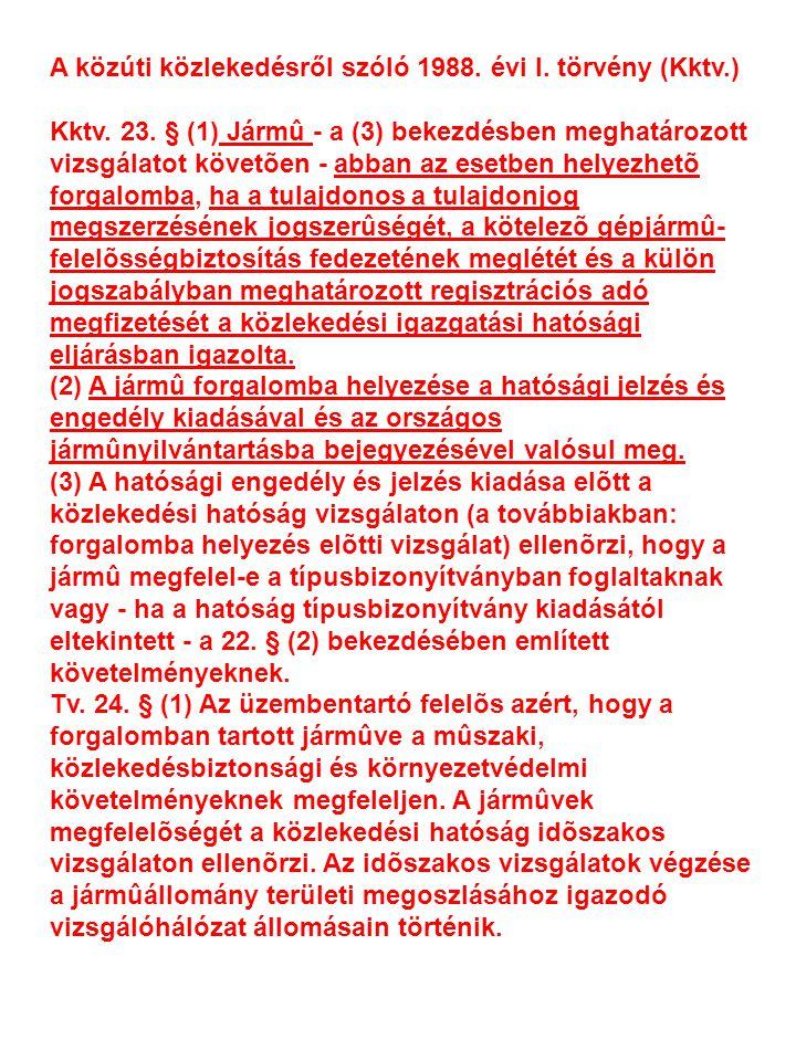 A közúti közlekedésről szóló 1988. évi I. törvény (Kktv.) Kktv. 23. § (1) Jármû - a (3) bekezdésben meghatározott vizsgálatot követõen - abban az eset