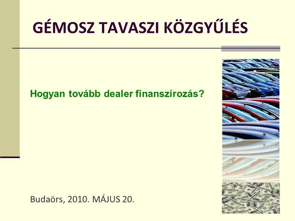 GÉMOSZ TAVASZI KÖZGYŰLÉS Budaörs, 2010. MÁJUS 20. Hogyan tovább dealer finanszírozás?