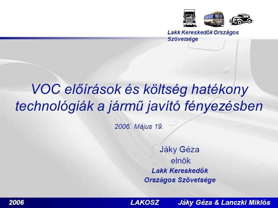 2006 LAKOSZ Jáky Géza & Lanczki Miklós VOC előírások és költség hatékony technológiák a jármű javító fényezésben 2006. Május 19. Jáky Géza elnök Lakk